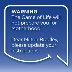 Funny Mom Quotes. Smile, Shop, then Share on Instagram, Facebook, Pinterest & Twitter. Warning: The Game of Life will not prepare you for Motherhood. Dear Milton Bradley, please update your instructions.