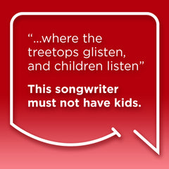 "Funny Mom Quotes. Smile, Shop, then Share on Instagram, Facebook, Pinterest & Twitter. ""... where the treetops glisten, and children listen."" This songwriter must not have kids."