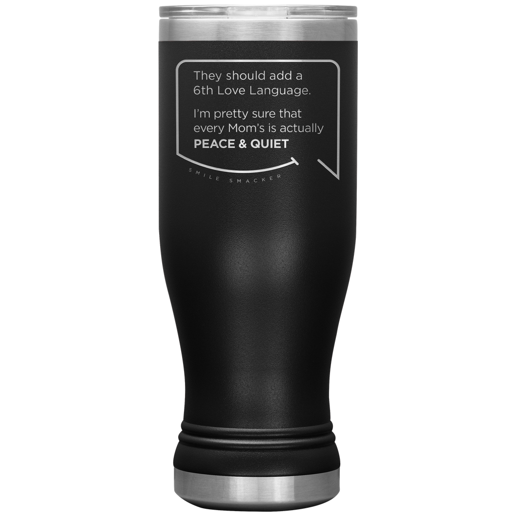 Our funny quotes make the best gifts for Mom! Front view of our popular 20 oz black travel mug. The modern etched quote bubble reads: They should add a 6th Love Language. I'm pretty sure that every Mom's is actually Peace and Quiet.