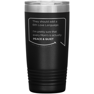 Best mom gifts featuring funny quotes. Front view of our classic 20 oz black travel mug. The modern etched quote bubble reads: They should add a 6th Love Language. I'm pretty sure that every Mom's is actually Peace and Quiet.