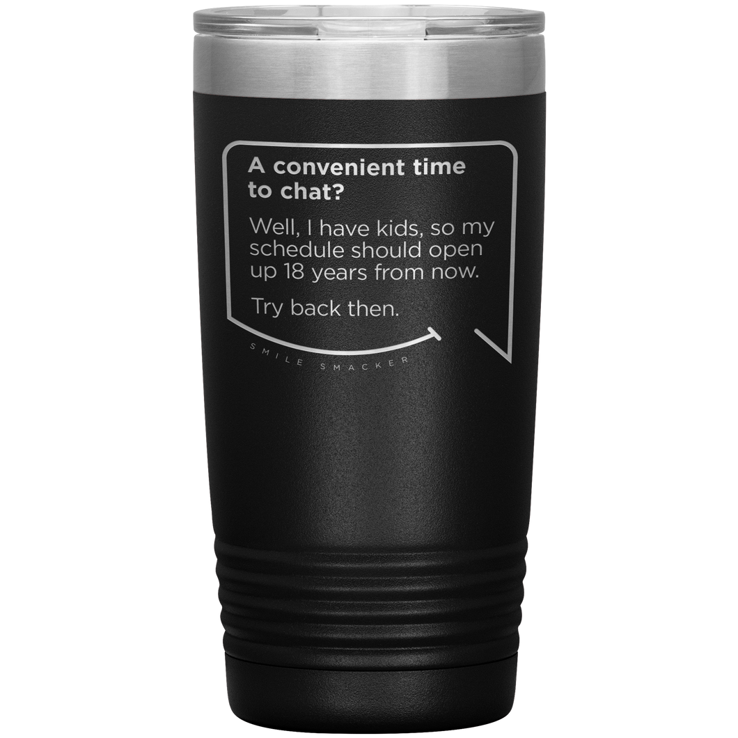 Best mom gifts featuring funny quotes. Front view of our classic 20 oz black travel mug. The modern etched quote bubble reads: A convenient time to chat? Well, I have kids, so my schedule should open up 18 years from now. Try back then.