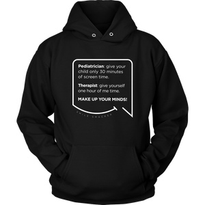 Our funny quotes make the best gifts for Mom! Front view of our soft black hoodie. The modern white quote bubble reads: Pediatrician: give your child only 30 minutes of screen time. Therapist: give yourself one hour of me time. Make up your minds!