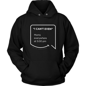 Our funny quotes make the best gifts for Mom! Front view of our soft black hoodie. The modern white quote bubble reads: I can't even. Moms everywhere at 5:00 pm.