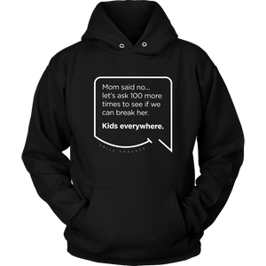 Our funny quotes make the best gifts for Mom! Front view of our soft black hoodie. The modern white quote bubble reads: Mom said no... let's ask 100 more times to see if we can break her. Kids everywhere.