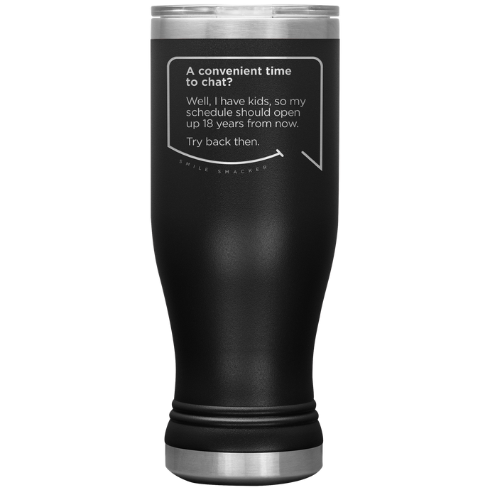 Our funny quotes make the best gifts for Mom! Front view of our popular 20 oz black travel mug. The modern etched quote bubble reads: A convenient time to chat? Well, I have kids, so my schedule should open up 18 years from now. Try back then.