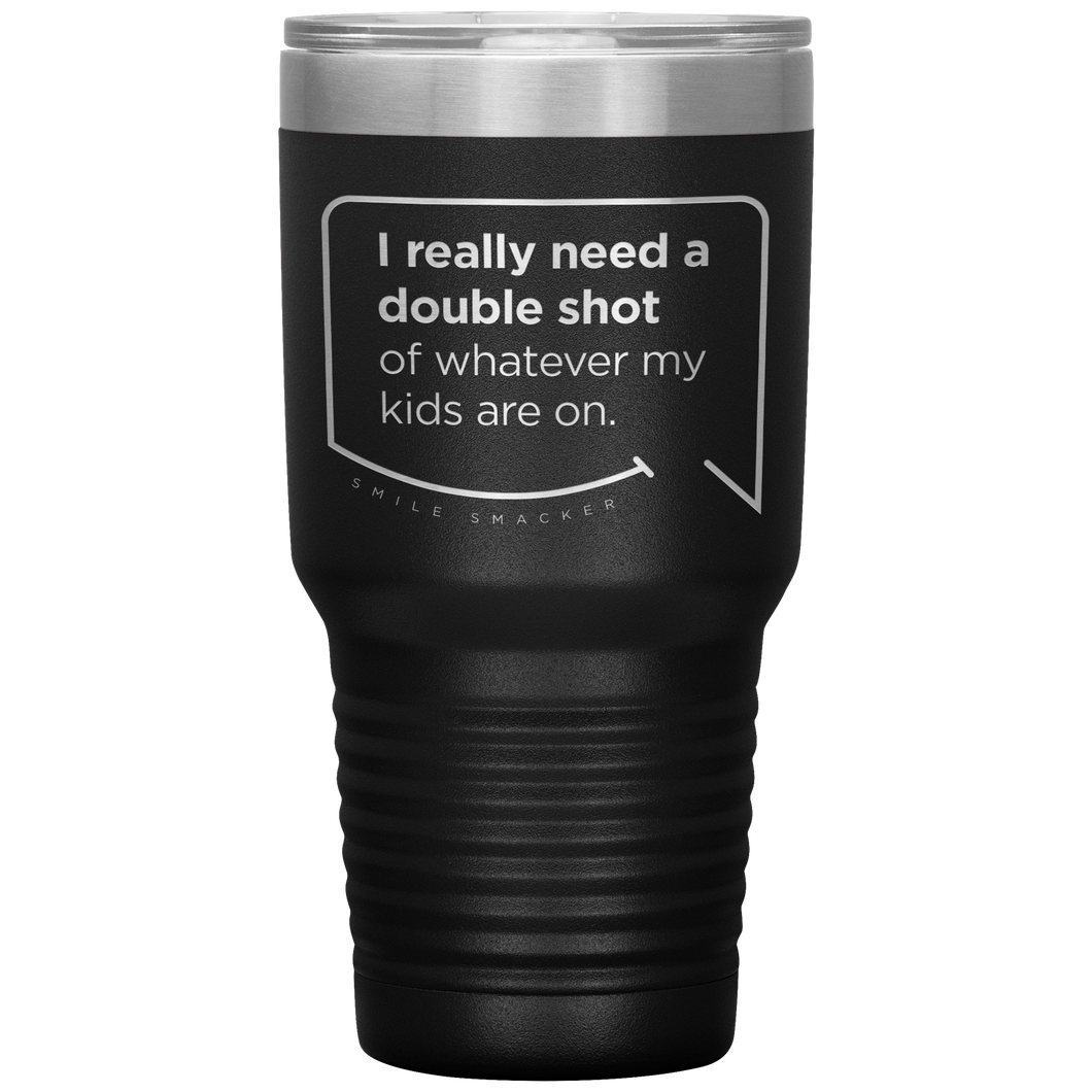 Our funny quotes make the best gifts for Mom! Front view of our extreme 30 oz black travel mug. The modern etched quote bubble reads: I really need a double shot of whatever my kids are on.