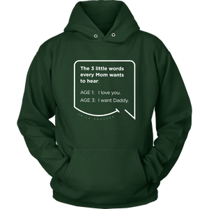 Our funny quotes make the best gifts for Mom! Front view of our soft, dark green hoodie. The modern white quote bubble reads: The 3 little words every Mom wants to hear. Age 1: I love you. Age 3: I want Daddy.