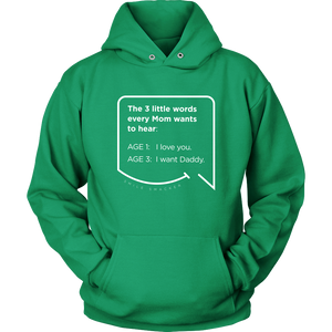 Our funny quotes make the best gifts for Mom! Front view of our soft, green hoodie. The modern white quote bubble reads: The 3 little words every Mom wants to hear. Age 1: I love you. Age 3: I want Daddy.