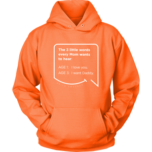 Our funny quotes make the best gifts for Mom! Front view of our soft, orange hoodie. The modern white quote bubble reads: The 3 little words every Mom wants to hear. Age 1: I love you. Age 3: I want Daddy.