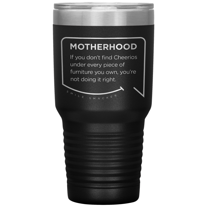 Our funny quotes make the best gifts for Mom! Front view of our extreme 30 oz black travel mug. The modern etched quote bubble reads: Motherhood: If you don't find cheerios under every piece of furniture you own, you're not doing it right.