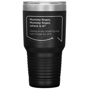 Our funny quotes make the best gifts for Mom! Front view of our extreme 30 oz black travel mug. The modern etched quote bubble reads: Mommy Finger, Mommy Finger where is it? Hiding in my closet trying not to lose my sh*t.