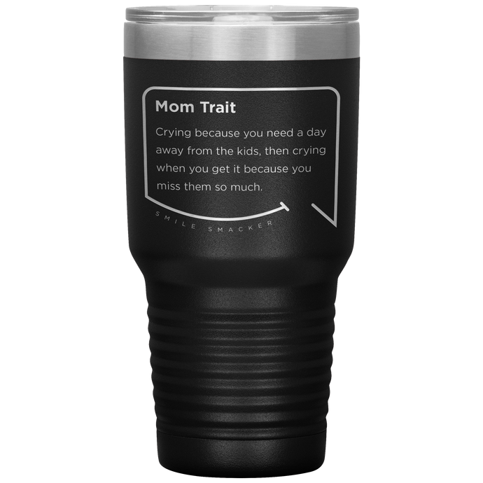 Our funny quotes make the best gifts for Mom! Front view of our extreme 30 oz black travel mug. The modern etched quote bubble reads: Mom Trait: Crying because you need a day away from the kids, then crying when you get it because you miss them so much.