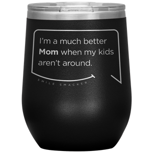 Our funny quotes make the best gifts for Mom! Front view of our chic black wine tumbler. The modern etched quote bubble reads: I'm a much better Mom when my kids aren't around.