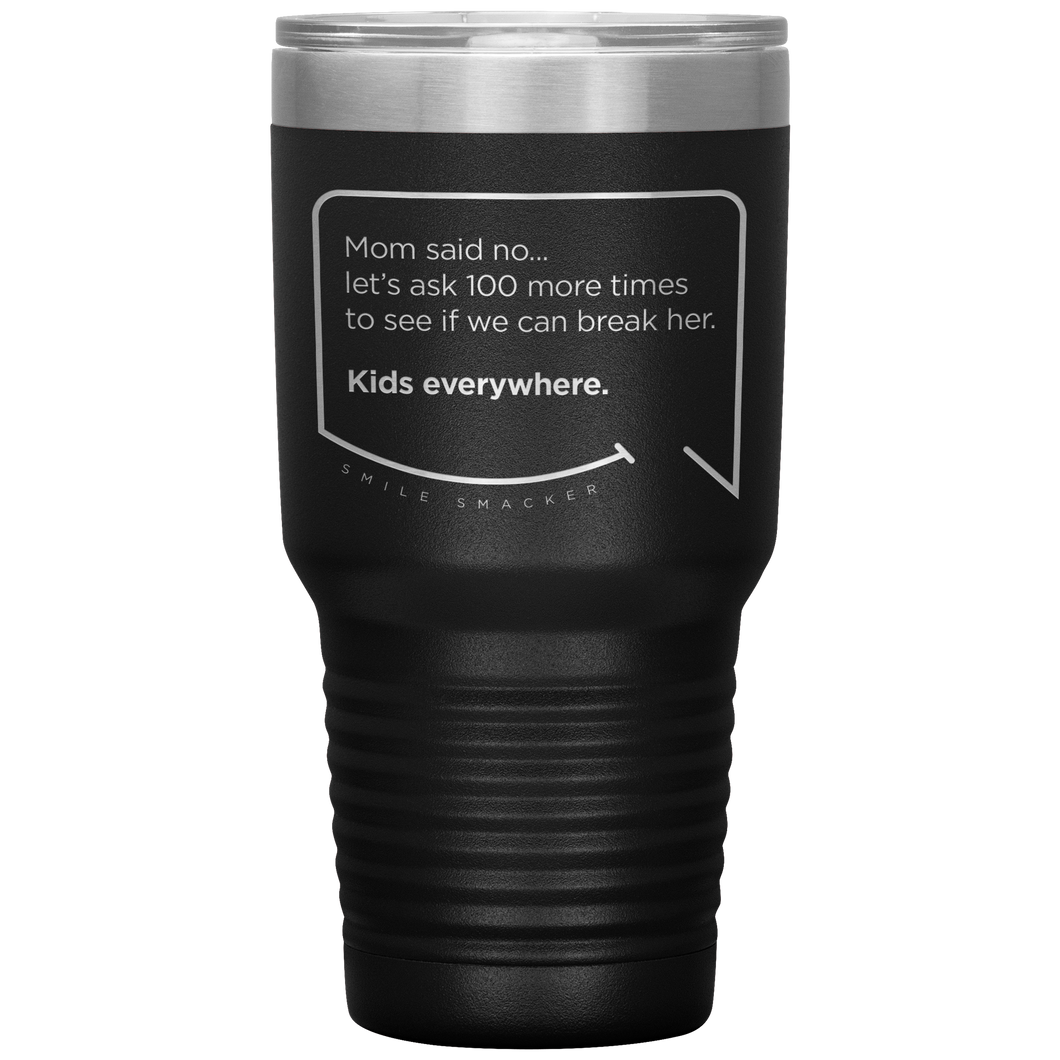 Our funny quotes make the best gifts for Mom! Front view of our extreme 30 oz black travel mug. The modern etched quote bubble reads: Mom said no... let's ask 100 more times to see if we can break her. Kids everywhere.