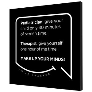 Our funny quotes make the best gifts for Mom! Angled view of our trendy black wall art canvas. The modern white quote bubble reads: Pediatrician: give your child only 30 minutes of screen time. Therapist: give yourself one hour of me time. Make up your minds!
