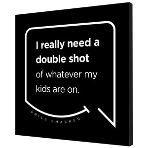 Our funny quotes make the best gifts for Mom! Angled view of our trendy black wall art canvas. The modern white quote bubble reads: I really need a double shot of whatever my kids are on.