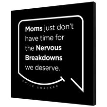 Our funny quotes make the best gifts for Mom! Angled view of our trendy black wall art canvas. The modern white quote bubble reads: Moms just don't have time for the nervous breakdowns we deserve.