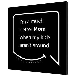 Our funny quotes make the best gifts for Mom! Angled view of our trendy black wall art canvas. The modern white quote bubble reads: I'm a much better Mom when my kids aren't around.