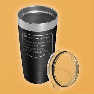 Our funny quotes make the best gifts for Mom! Overhead view of our classic 20 oz black travel mug. The modern etched quote bubble reads: Mom, Mommy, Mama. There are lots of ways to say the word Mother. And my kid knows Every. Single. One.