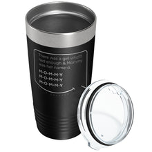 Our funny quotes make the best gifts for Mom! Overhead view of our classic 20 oz black travel mug. The modern etched quote bubble reads: There was a girl who'd had enough and Mommy was her name-o. M-O-M-M-Y. M-O-M-M-Y. M-O-M-M-Y.
