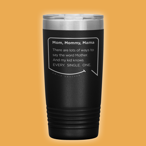 Best mom gifts featuring funny quotes. Front view of our classic 20 oz black travel mug. The modern etched quote bubble reads: Mom, Mommy, Mama. There are lots of ways to say the word Mother. And my kid knows Every. Single. One.