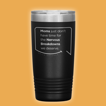 Best mom gifts featuring funny quotes. Front view of our classic 20 oz black travel mug. The modern etched quote bubble reads: Moms just don't have time for the nervous breakdowns we deserve.