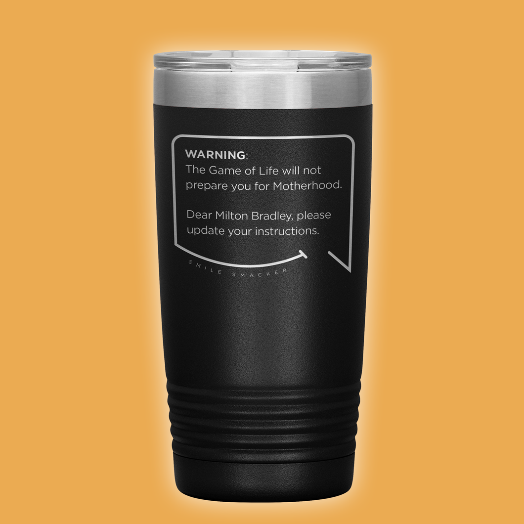 Best mom gifts featuring funny quotes. Front view of our classic 20 oz black travel mug. The modern etched quote bubble reads: Warning: The Game of Life will not prepare you for Motherhood. Dear Milton Bradley, please update your instructions.