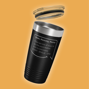 Our funny quotes make the best gifts for Mom! Tilted view of our classic 20 oz black travel mug with a clear lid. The modern etched quote bubble reads: Mom, Mommy, Mama. There are lots of ways to say the word Mother. And my kid knows Every. Single. One.