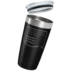 Our funny quotes make the best gifts for Mom! Tilted view of our classic 20 oz black travel mug with a clear lid. The modern etched quote bubble reads: There was a girl who'd had enough and Mommy was her name-o. M-O-M-M-Y. M-O-M-M-Y. M-O-M-M-Y.