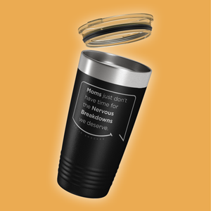 Our funny quotes make the best gifts for Mom! Tilted view of our classic 20 oz black travel mug with a clear lid. The modern etched quote bubble reads: Moms just don't have time for the nervous breakdowns we deserve.