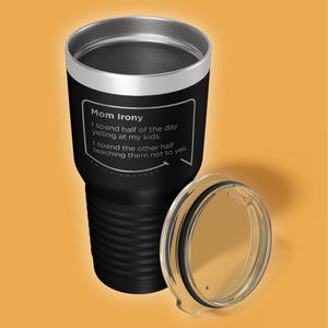 Our funny quotes make the best gifts for Mom! Overhead view of our extreme 30 oz black travel mug. The modern etched quote bubble reads: Mom Irony. Mom Irony. I spend half of the day yelling at my kids. I spend the other half teaching them not to yell.