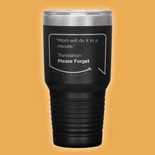 "Our funny quotes make the best gifts for Mom! Front view of our extreme 30 oz black travel mug. The modern etched quote bubble reads: ""Mom will do it in a minute."" Translation: Please Forget."
