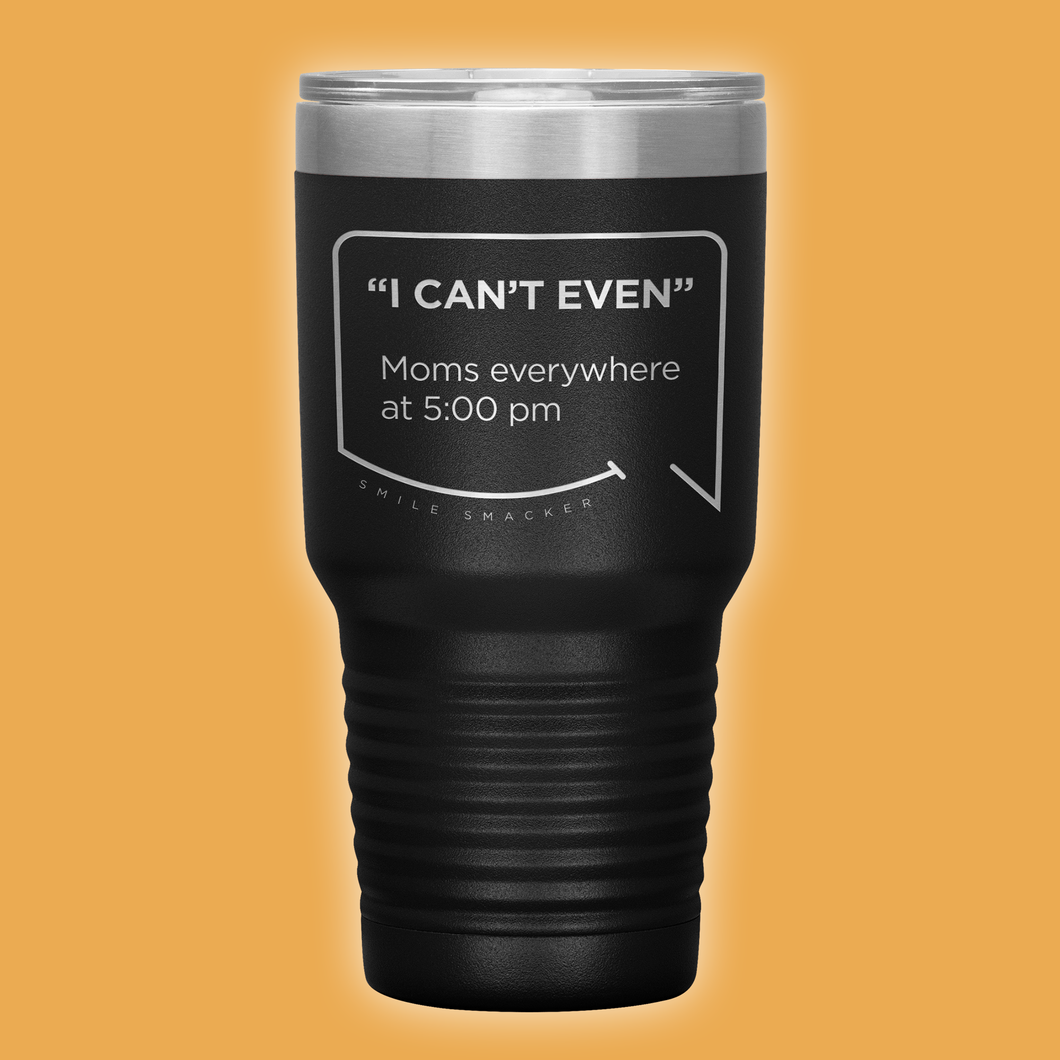 Our funny quotes make the best gifts for Mom! Front view of our extreme 30 oz black travel mug. The modern etched quote bubble reads: I can't even. Moms everywhere at 5:00 pm.