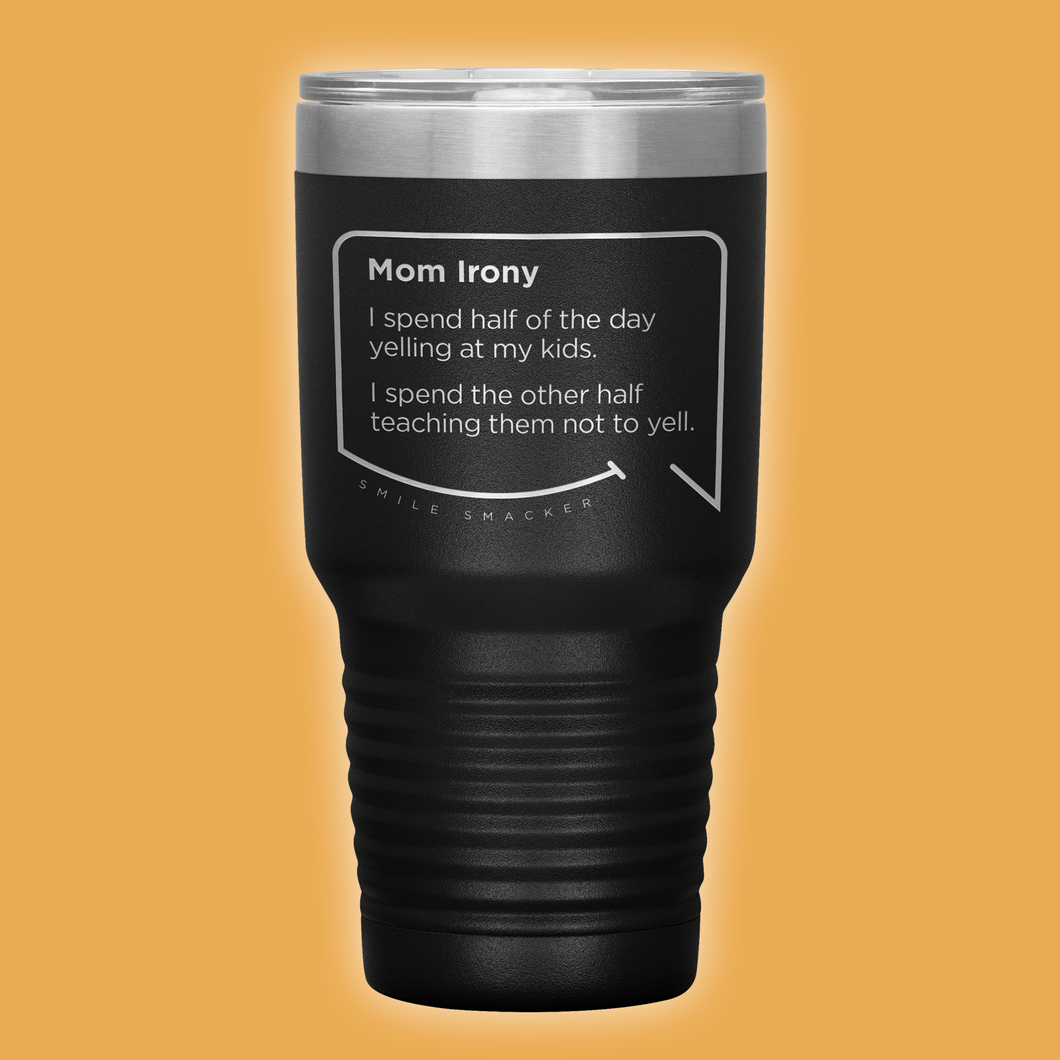 Our funny quotes make the best gifts for Mom! Front view of our extreme 30 oz black travel mug. The modern etched quote bubble reads: Mom Irony. I spend half of the day yelling at my kids. I spend the other half teaching them not to yell.