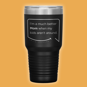 Our funny quotes make the best gifts for Mom! Front view of our extreme 30 oz black travel mug. The modern etched quote bubble reads: I'm a much better Mom when my kids aren't around.