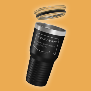 Our funny quotes make the best gifts for Mom! Tilted view of our extreme 30 oz black travel mug with a clear lid. The modern etched quote bubble reads: I can't even. Moms everywhere at 5:00 pm.
