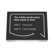 Our funny quotes make the best gifts for Mom! Front view of our trendy black greeting card. The modern white quote bubble reads: The 3 little words every Mom wants to hear. Age 1: I love you. Age 3: I want Daddy.