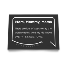 Our funny quotes make the best gifts for Mom! Front view of our trendy black greeting card. The modern white quote bubble reads: Mom, Mommy, Mama. There are lots of ways to say the word Mother. And my kid knows Every. Single. One.