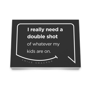 Our funny quotes make the best gifts for Mom! Front view of our trendy black greeting card. The modern white quote bubble reads: I really need a double shot of whatever my kids are on.