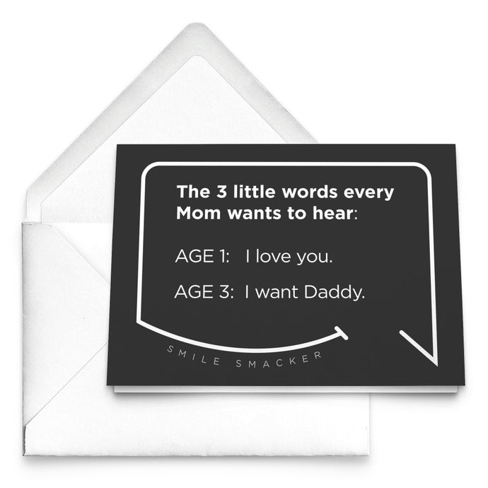 Our funny quotes make the best gifts for Mom! Our trendy black greeting card sits on top of a crisp white envelope. The modern white quote bubble reads: The 3 little words every Mom wants to hear. Age 1: I love you. Age 3: I want Daddy