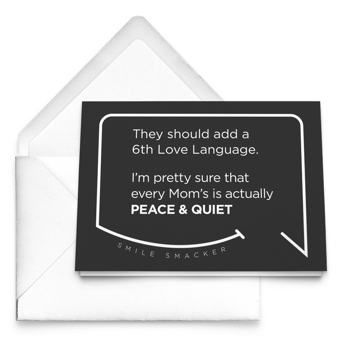 Our funny quotes make the best gifts for Mom! Our trendy black greeting card sits on top of a crisp white envelope. The modern white quote bubble reads: They should add a 6th Love Language. I'm pretty sure that every Mom's is actually Peace and Quiet.