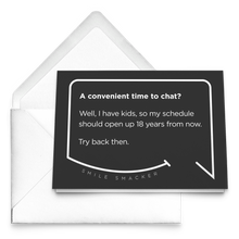 Our funny quotes make the best gifts for Mom! Our trendy black greeting card sits on top of a crisp white envelope. The modern white quote bubble reads: A convenient time to chat? Well, I have kids, so my schedule should open up 18 years from now. Try back then.