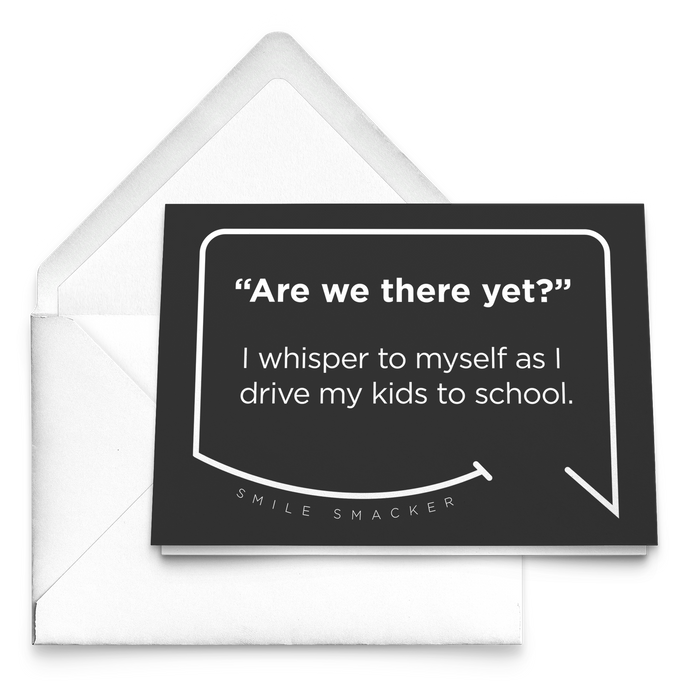 Our funny quotes make the best gifts for Mom! Our trendy black greeting card sits on top of a crisp white envelope. The modern white quote bubble reads: Are we there yet? I whisper to myself as I drive my kids to school.
