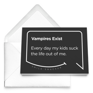 Our funny quotes make the best gifts for Mom! Our trendy black greeting card sits on top of a crisp white envelope. The modern white quote bubble reads: Vampires Exist. Every day my kids suck the life out of me.