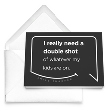 Our funny quotes make the best gifts for Mom! Our trendy black greeting card sits on top of a crisp white envelope. The modern white quote bubble reads: I really need a double shot of whatever my kids are on.