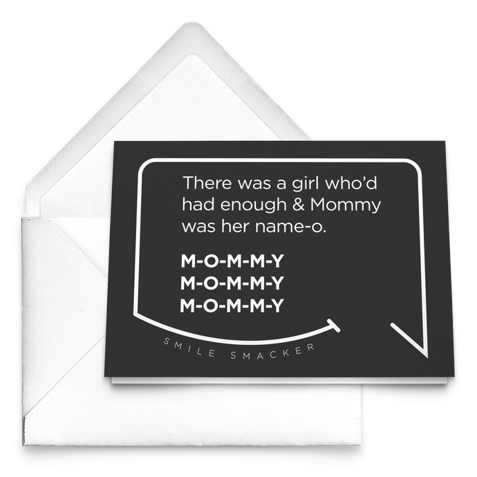 Our funny quotes make the best gifts for Mom! Our trendy black greeting card sits on top of a crisp white envelope. The modern white quote bubble reads: There was a girl who'd had enough and Mommy was her name-o. M-O-M-M-Y. M-O-M-M-Y. M-O-M-M-Y.