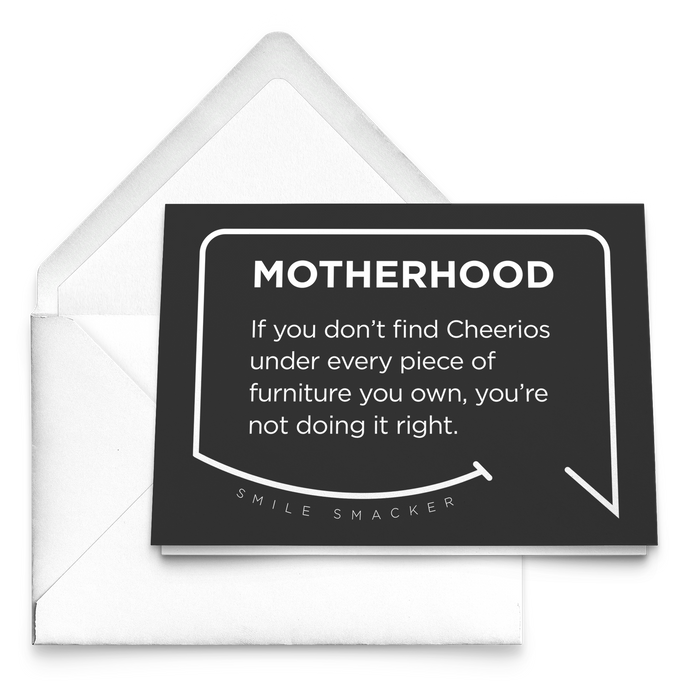 Our funny quotes make the best gifts for Mom! Our trendy black greeting card sits on top of a crisp white envelope. The modern white quote bubble reads: Motherhood: If you don't find cheerios under every piece of furniture you own, you're not doing it right.