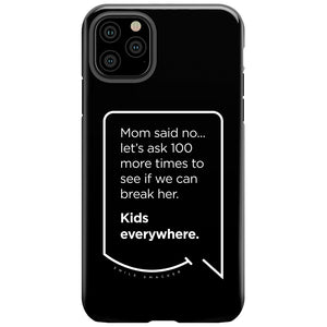 Our funny quotes make the best gifts for Mom! This front view of our slim yet durable black iPhone 11 Pro Max tough case has a modern white quote bubble that reads: Mom said no... let's ask 100 more times to see if we can break her. Kids everywhere.