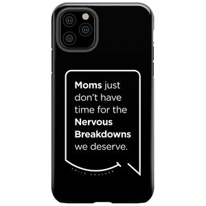 Our funny quotes make the best gifts for Mom! This front view of our slim yet durable black iPhone 11 Pro Max tough case has a modern white quote bubble that reads: Moms just don't have time for the nervous breakdowns we deserve.