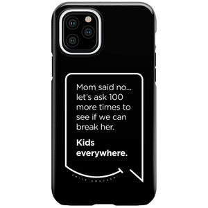 Our funny quotes make the best gifts for Mom! This front view of our slim yet durable black iPhone 11 Pro tough case has a modern white quote bubble that reads: Mom said no... let's ask 100 more times to see if we can break her. Kids everywhere.